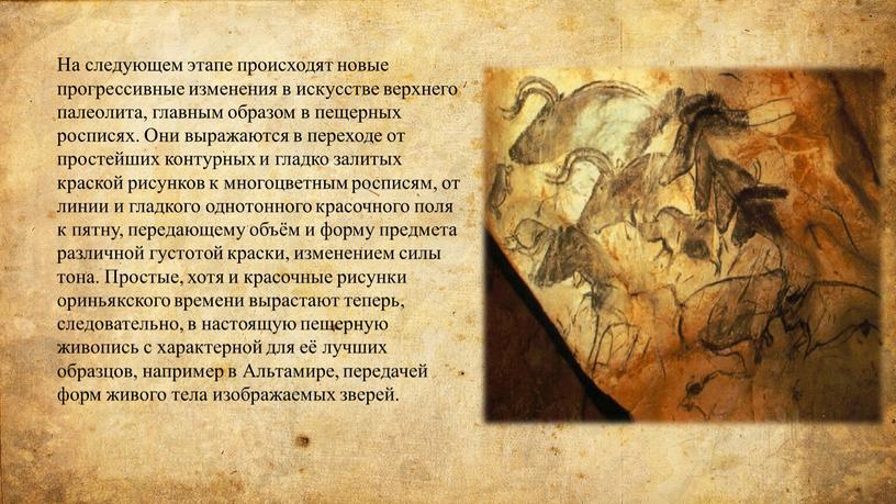 На следующем этапе происходят новые прогрессивные изменения в искусстве верхнего палеолита, главным образом в пещерных росписях