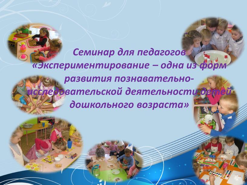 Семинар для педагогов «Экспериментирование – одна из форм развития познавательно- исследовательской деятельности детей дошкольного возраста»