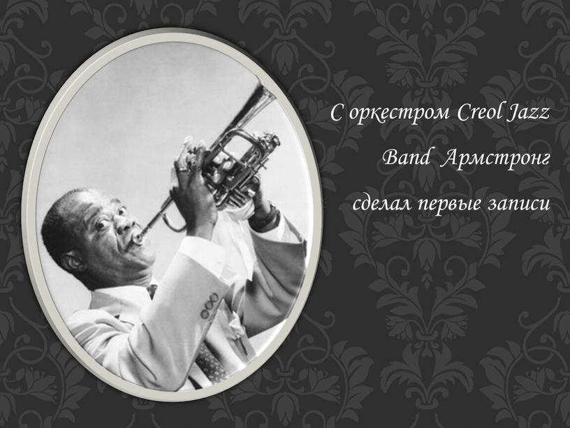 С оркестром Creol Jazz Band Армстронг сделал первые записи