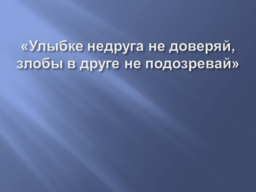 Улыбке недруга не доверяй, злобы в друге не подозревай»