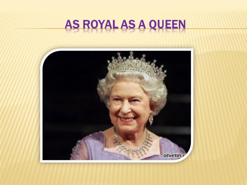 As royal as a queen