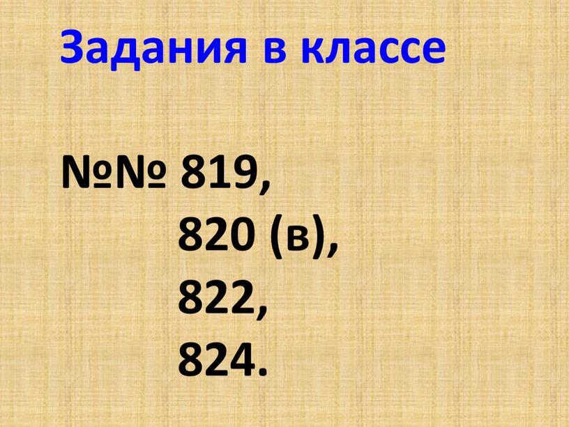 Задания в классе №№ 819, 820 (в), 822, 824