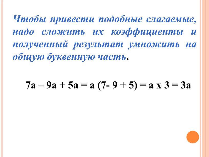 Чтобы привести подобные слагаемые, надо сложить их коэффициенты и полученный результат умножить на общую буквенную часть
