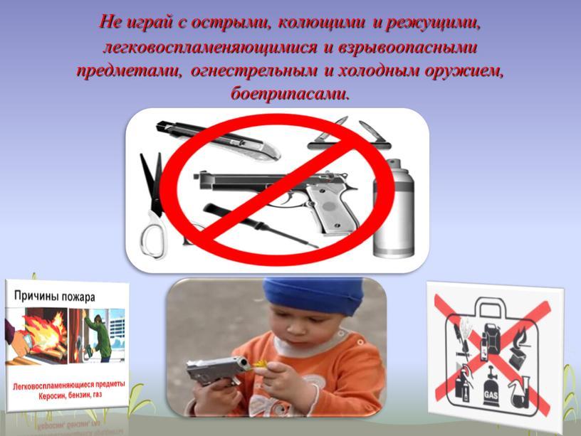 Не играй с острыми, колющими и режущими, легковоспламеняющимися и взрывоопасными предметами, огнестрельным и холодным оружием, боеприпасами