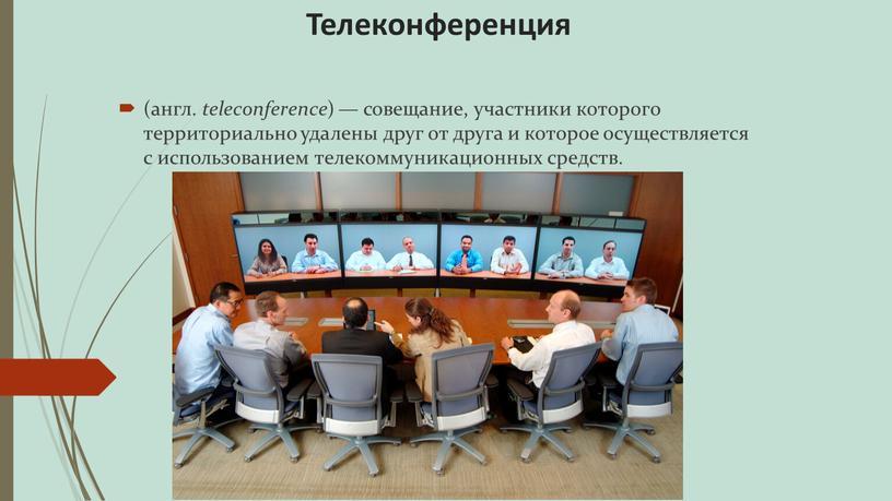 Телеконференция (англ. teleconference ) — совещание, участники которого территориально удалены друг от друга и которое осуществляется с использованием телекоммуникационных средств