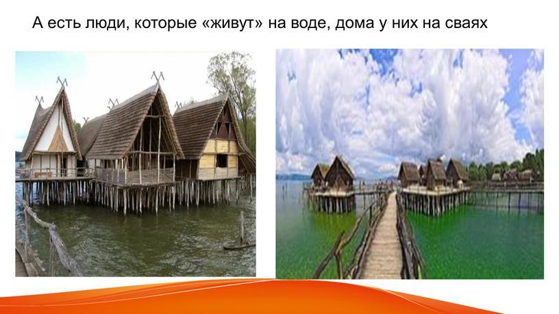 А есть люди, которые «живут» на воде, дома у них на сваях