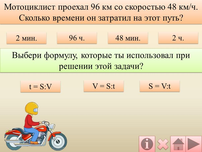 V = S:t S = V:t Мотоциклист проехал 96 км со скоростью 48 км/ч