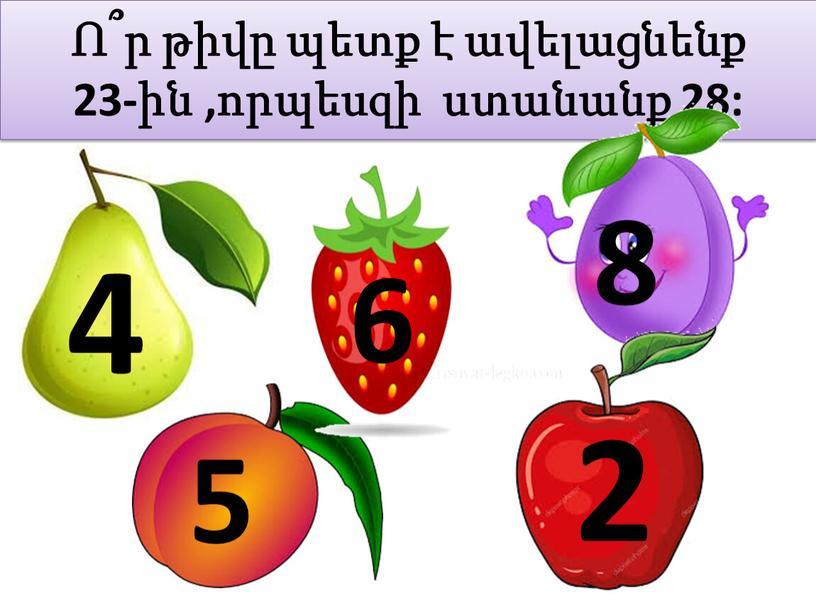 Ո՞ր թիվը պետք է ավելացնենք 23-ին ,որպեսզի ստանանք 28: 4 6 8 5 2
