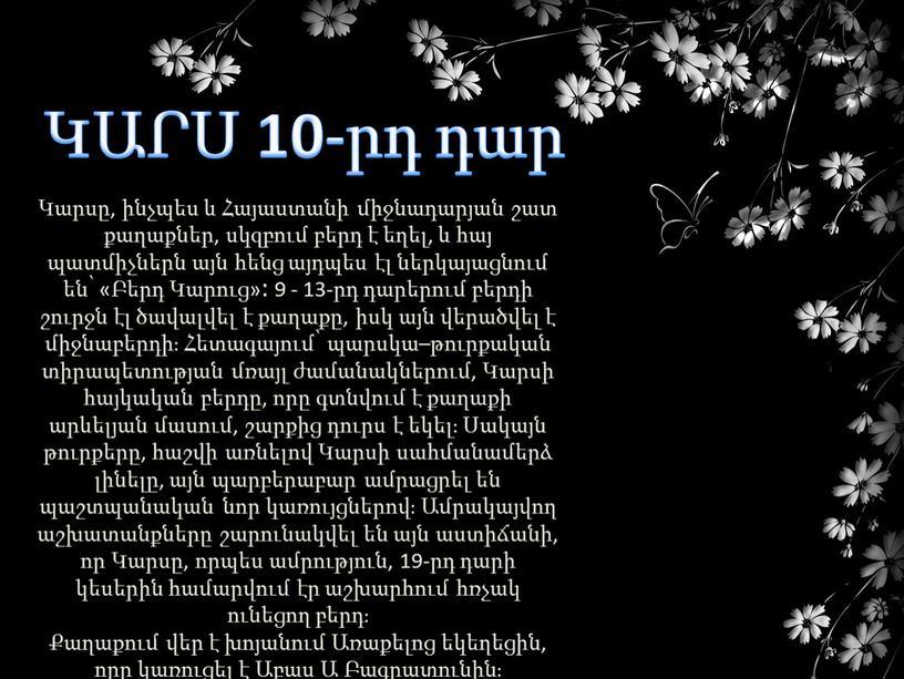 Կարսը, ինչպես և Հայաստանի միջնադարյան շատ քաղաքներ, սկզբում բերդ է եղել, և հայ պատմիչներն այն հենց այդպես էլ ներկայացնում են՝ «Բերդ Կարուց»։ 9 - 13-րդ…