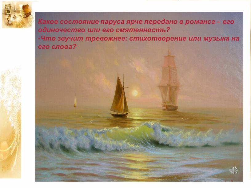 Какое состояние паруса ярче передано в романсе – его одиночество или его смятенность? -Что звучит тревожнее: стихотворение или музыка на его слова?