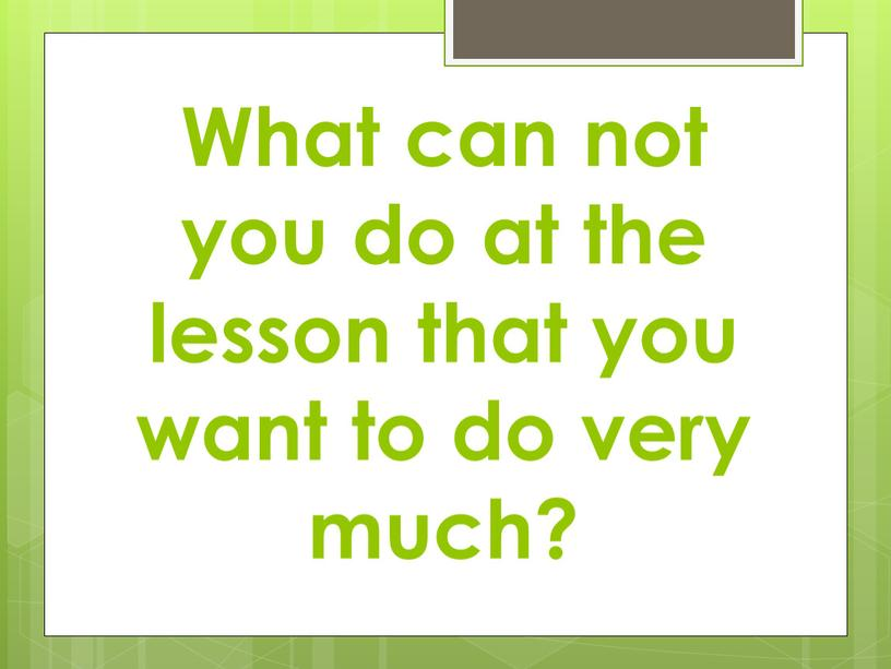 What can not you do at the lesson that you want to do very much?