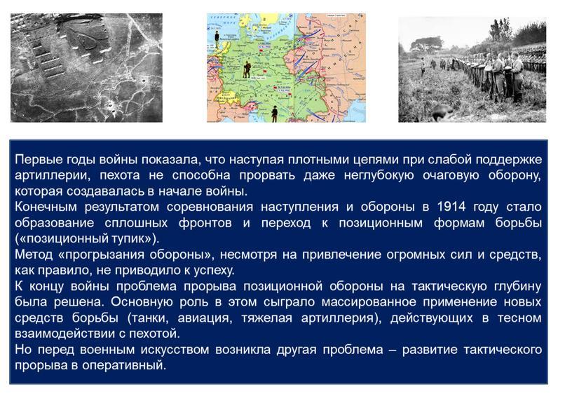 Первые годы войны показала, что наступая плотными цепями при слабой поддержке артиллерии, пехота не способна прорвать даже неглубокую очаговую оборону, которая создавалась в начале войны