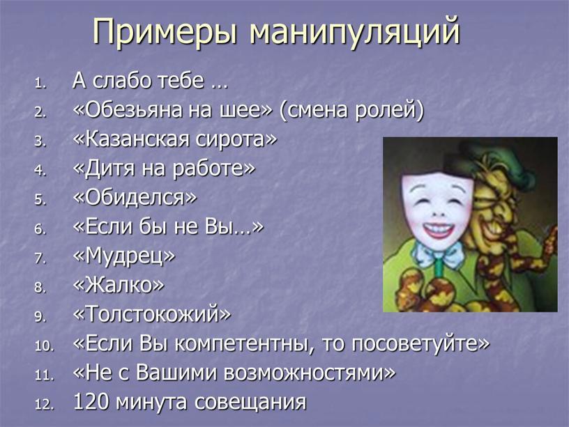 Примеры манипуляций А слабо тебе … «Обезьяна на шее» (смена ролей) «Казанская сирота» «Дитя на работе» «Обиделся» «Если бы не