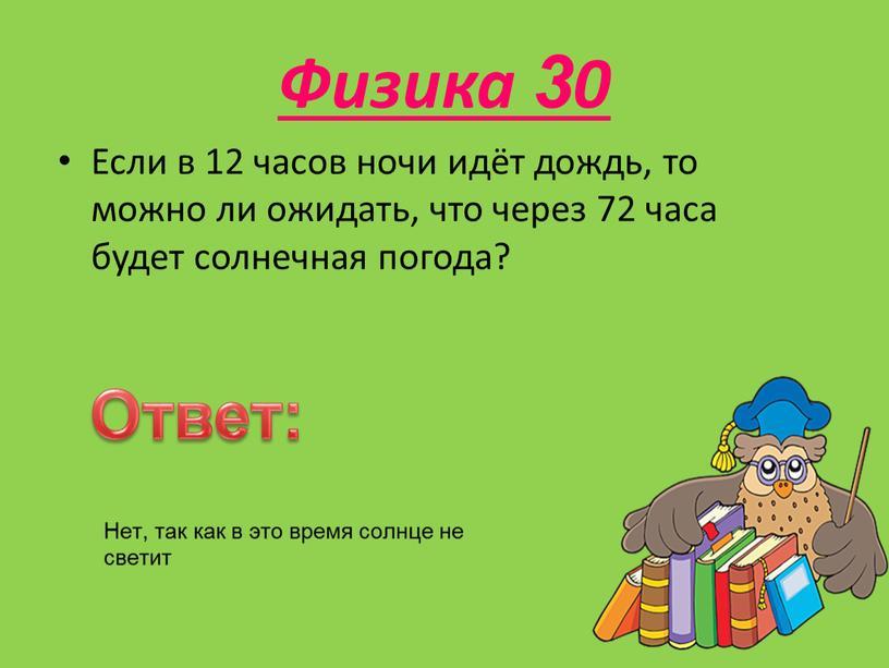 Физика 30 Если в 12 часов ночи идёт дождь, то можно ли ожидать, что через 72 часа будет солнечная погода?