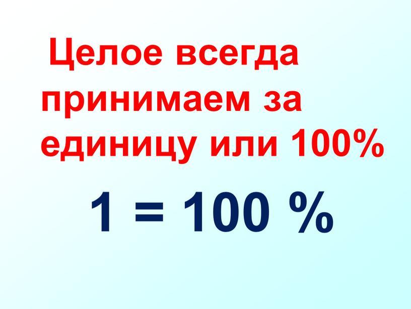 Целое всегда принимаем за единицу или 100% 1 = 100 %