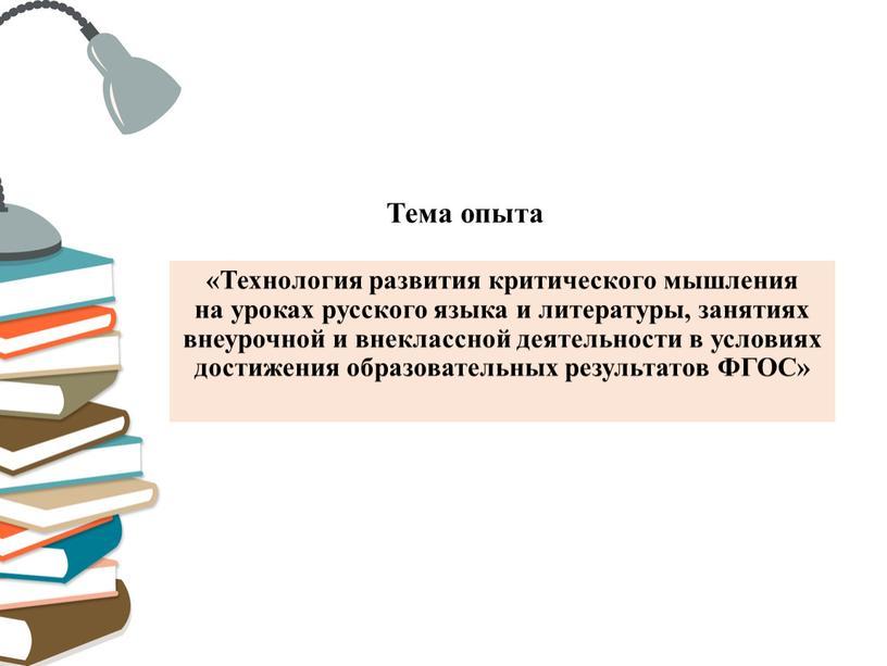Тема опыта «Технология развития критического мышления на уроках русского языка и литературы, занятиях внеурочной и внеклассной деятельности в условиях достижения образовательных результатов