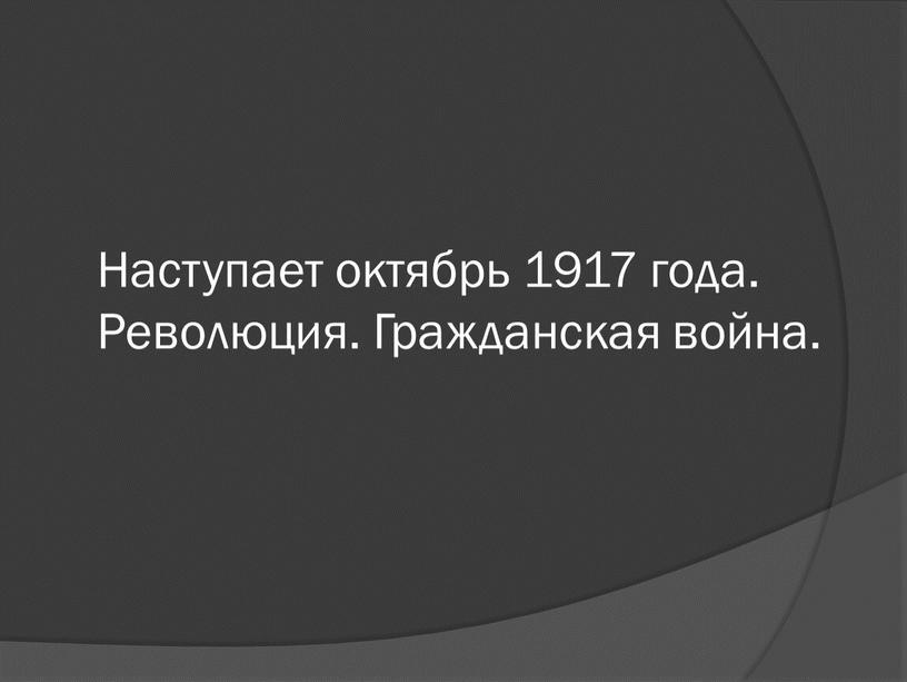 Наступает октябрь 1917 года. Революция