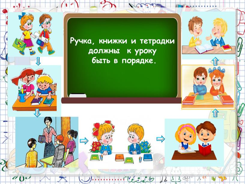 Ручка, книжки и тетрадки должны к уроку быть в порядке