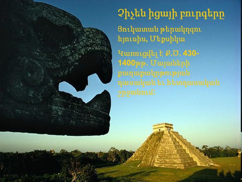 Չիչեն իցայի բուրգերը Յուկատան թերակղզու հյուսիս, Մեքսիկա Կառուցվել է Ք.Ծ. 430-1400թթ. Մայաների քաղաքակրթության դասական եւ հետդասական շրջանում: