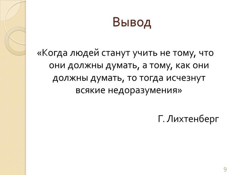 Вывод «Когда людей станут учить не тому, что они должны думать, а тому, как они должны думать, то тогда исчезнут всякие недоразумения»