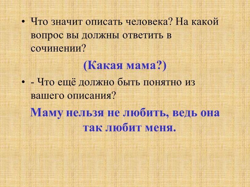 Что значит описать человека? На какой вопрос вы должны ответить в сочинении? (Какая мама?) -
