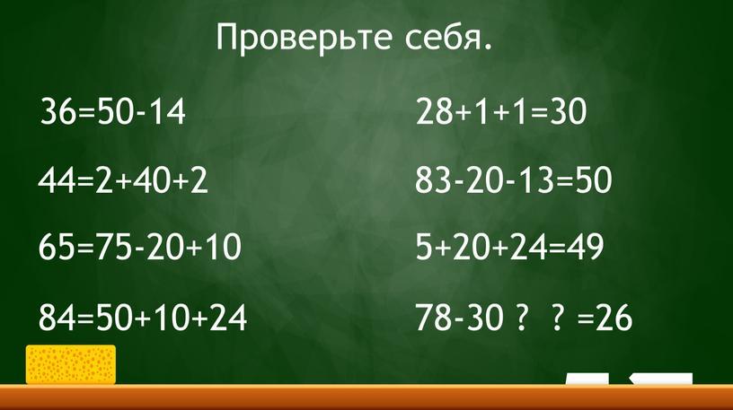 36=50-14 44=2+40+2 65=75-20+10 84=50+10+24 28+1+1=30 83-20-13=50 5+20+24=49 78-30 ? ? =26 Проверьте себя.
