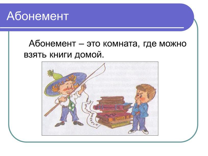 Абонемент Абонемент – это комната, где можно взять книги домой