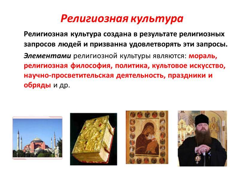 Религиозная культура Религиозная культура создана в результате религиозных запросов людей и призванна удовлетворять эти запросы