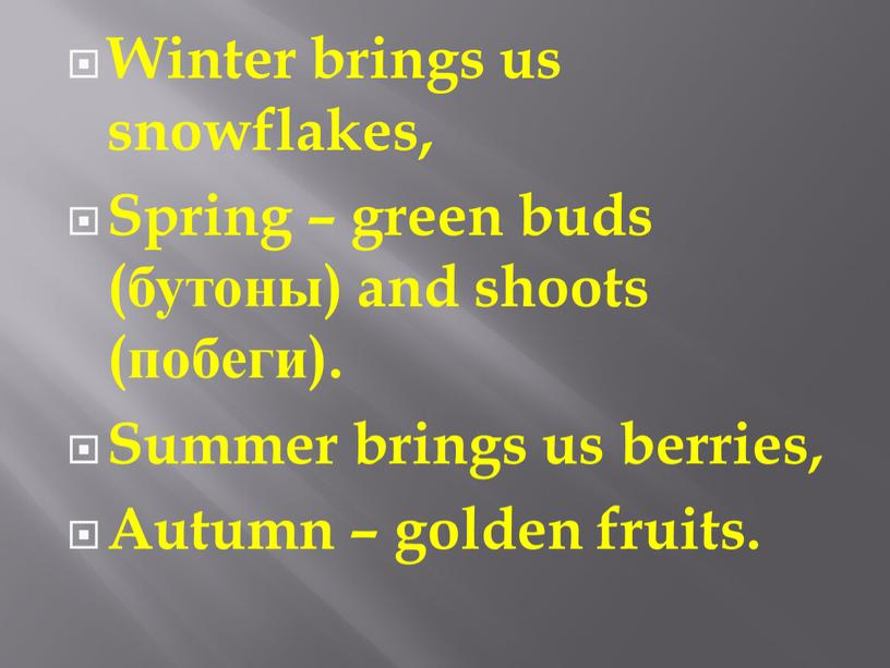 Winter brings us snowflakes, Spring – green buds (бутоны) and shoots (побеги)