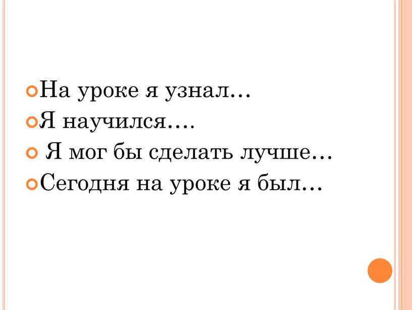 На уроке я узнал… Я научился….