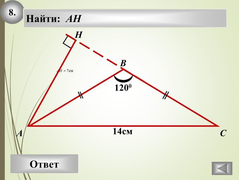 Ответ А В С Найти: AH H 14см 1200