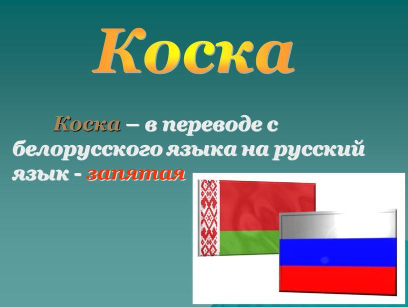 Коска Коска – в переводе с белорусского языка на русский язык - запятая