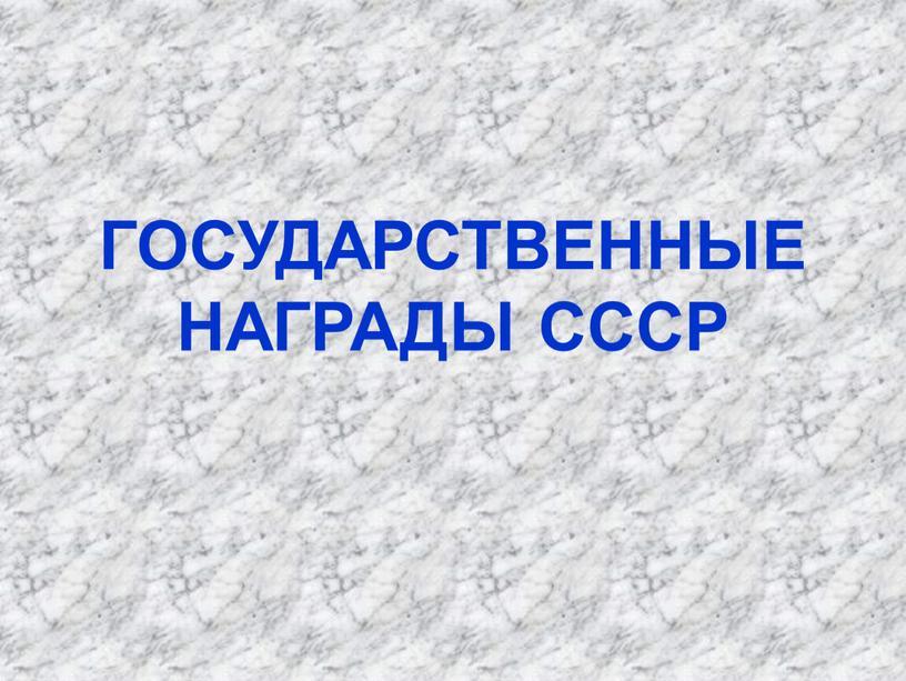 ГОСУДАРСТВЕННЫЕ НАГРАДЫ СССР