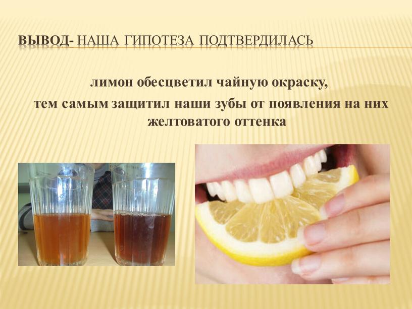 Вывод- наша гипотеза подтвердилась лимон обесцветил чайную окраску, тем самым защитил наши зубы от появления на них желтоватого оттенка