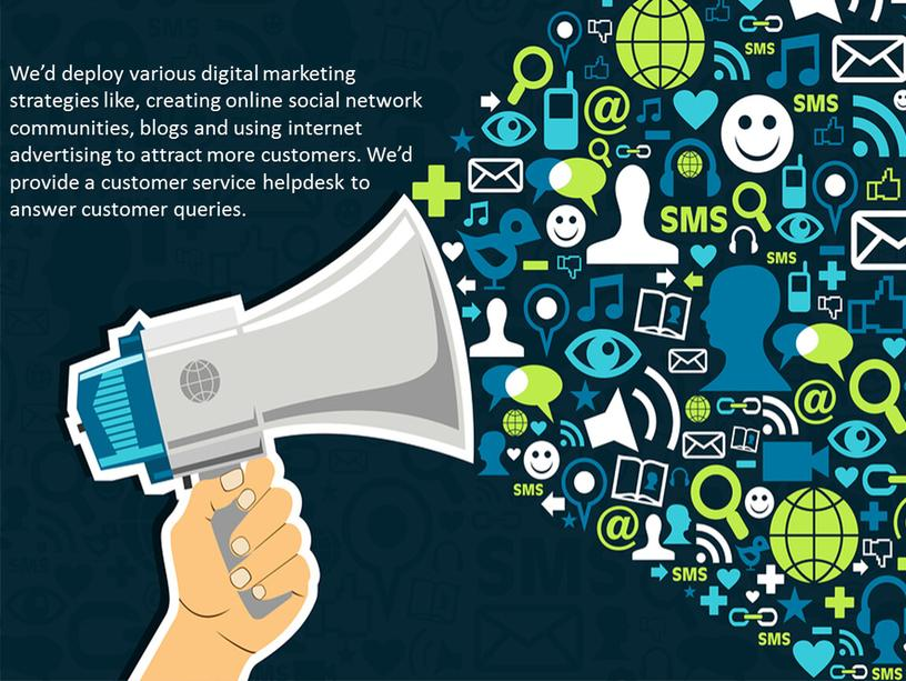 We'd deploy various digital marketing strategies like, creating online social network communities, blogs and using internet advertising to attract more customers