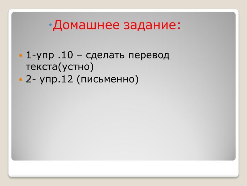 Домашнее задание: 1-упр .10 – сделать перевод текста(устно) 2- упр