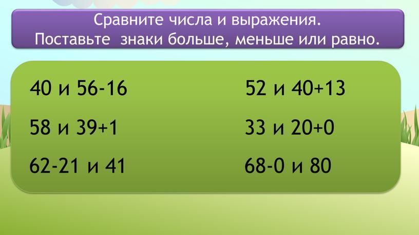 Сравните числа и выражения. Поставьте знаки больше, меньше или равно