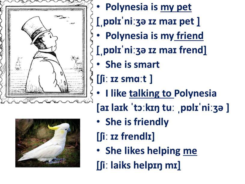 Polynesia is my pet [ ˌpɒlɪˈniːʒə ɪz maɪ pet ]