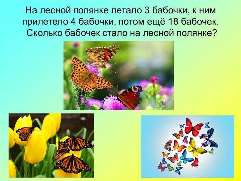 На лесной полянке летало 3 бабочки, к ним прилетело 4 бабочки, потом ещё 18 бабочек