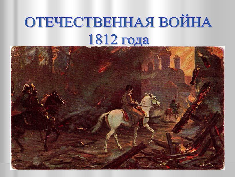 ОТЕЧЕСТВЕННАЯ ВОЙНА 1812 года «Какое страшное зрелище!