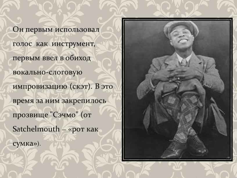Он первым использовал голос как инструмент, первым ввел в обиход вокально-слоговую импровизацию (скэт)