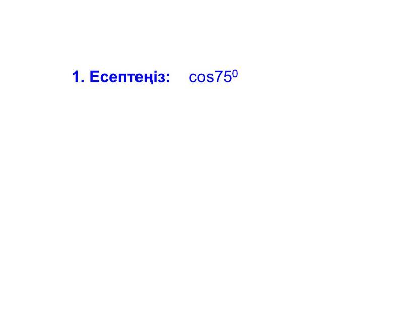 1. Есептеңіз: cos750