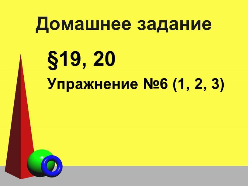 Домашнее задание §19, 20 Упражнение №6 (1, 2, 3)