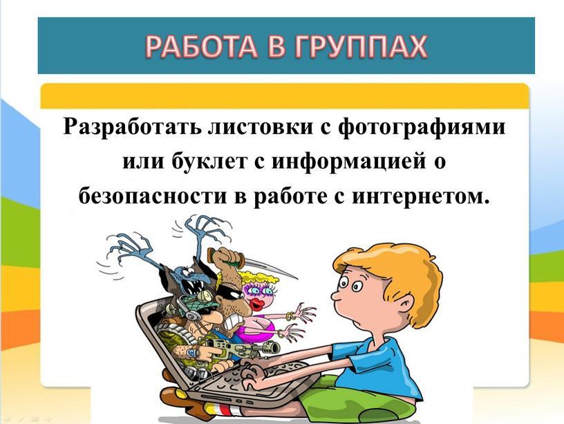 РАБОТА В ГРУППАХ Разработать листовки с фотографиями или буклет с информацией о безопасности в работе с интернетом