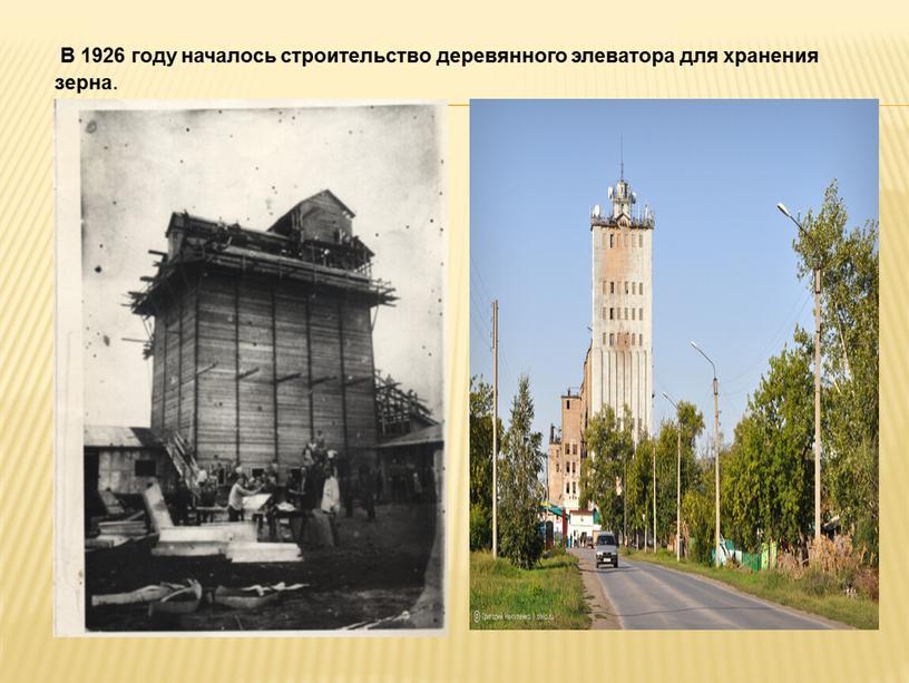 В 1926 году началось строительство деревянного элеватора для хранения зерна