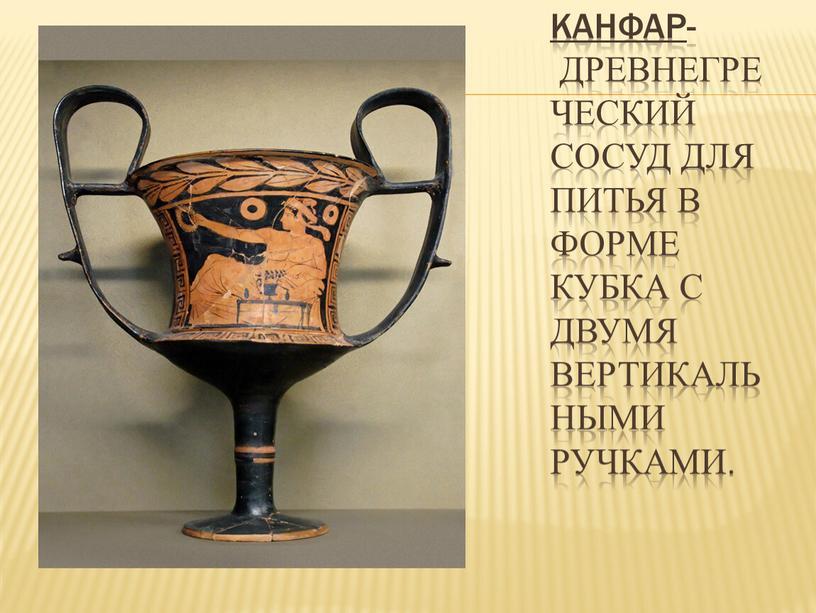 Канфар - древнегреческий сосуд для питья в форме кубка с двумя вертикальными ручками
