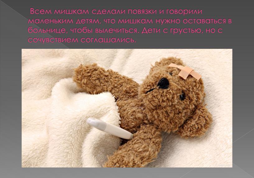 Всем мишкам сделали повязки и говорили маленьким детям, что мишкам нужно оставаться в больнице, чтобы вылечиться