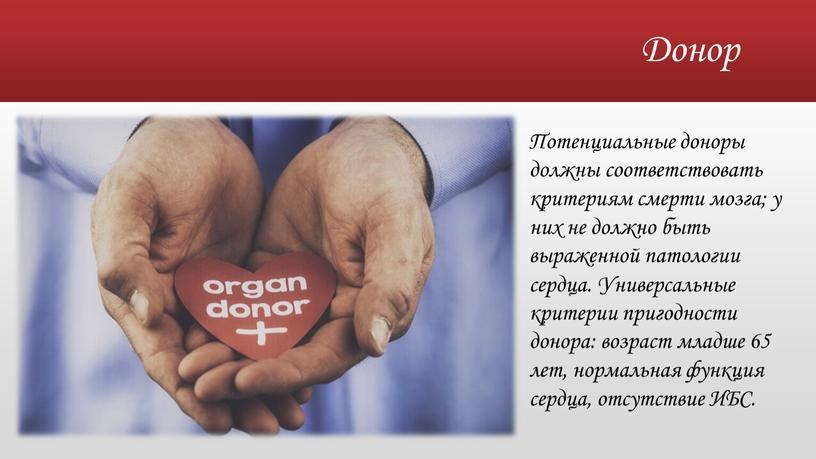 Донор Потенциальные доноры должны соответствовать критериям смерти мозга; у них не должно быть выраженной патологии сердца