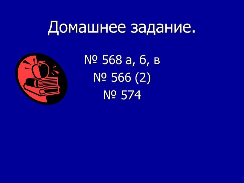 Домашнее задание. № 568 а, б, в № 566 (2) № 574
