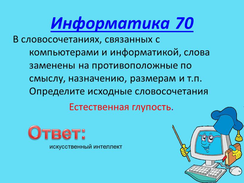 Информатика 70 В словосочетаниях, связанных с компьютерами и информатикой, слова заменены на противоположные по смыслу, назначению, размерам и т